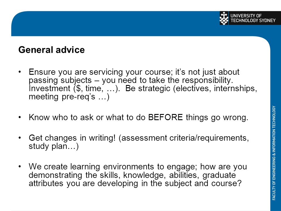 General advice Ensure you are servicing your course; its not just about passing subjects – you need to take the responsibility. Investment ($, time, …