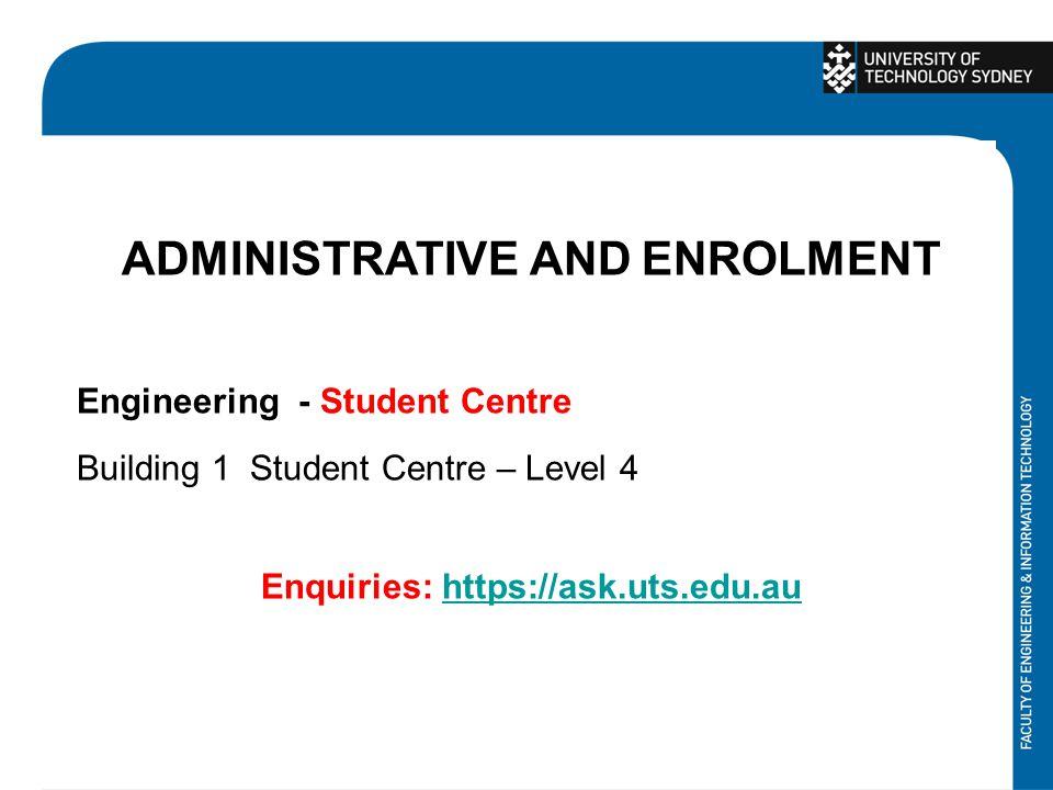 ADMINISTRATIVE AND ENROLMENT Engineering - Student Centre Building 1 Student Centre – Level 4 Enquiries: https://ask.uts.edu.auhttps://ask.uts.edu.au