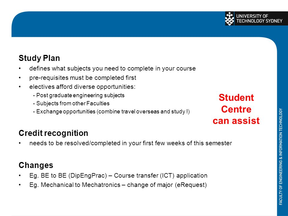 Study Plan defines what subjects you need to complete in your course pre-requisites must be completed first electives afford diverse opportunities: - Post graduate engineering subjects - Subjects from other Faculties - Exchange opportunities (combine travel overseas and study !) Credit recognition needs to be resolved/completed in your first few weeks of this semester Changes Eg.