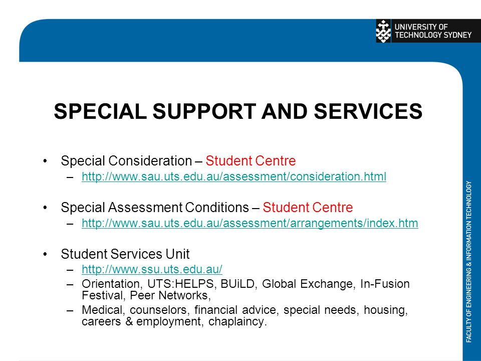SPECIAL SUPPORT AND SERVICES Special Consideration – Student Centre –http://www.sau.uts.edu.au/assessment/consideration.htmlhttp://www.sau.uts.edu.au/assessment/consideration.html Special Assessment Conditions – Student Centre –http://www.sau.uts.edu.au/assessment/arrangements/index.htmhttp://www.sau.uts.edu.au/assessment/arrangements/index.htm Student Services Unit –http://www.ssu.uts.edu.au/http://www.ssu.uts.edu.au/ –Orientation, UTS:HELPS, BUiLD, Global Exchange, In-Fusion Festival, Peer Networks, –Medical, counselors, financial advice, special needs, housing, careers & employment, chaplaincy.