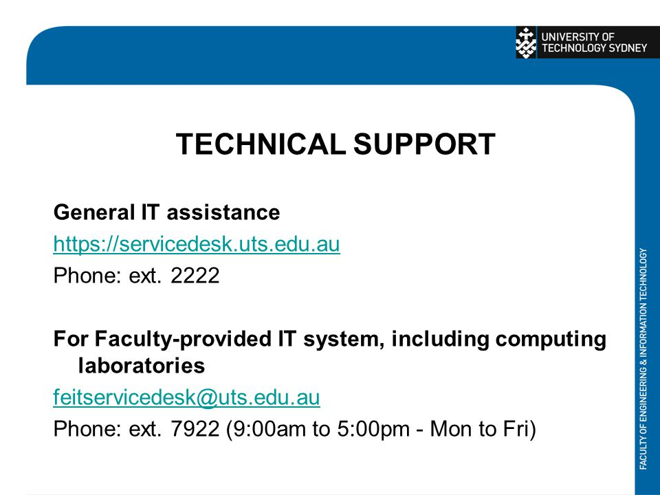 TECHNICAL SUPPORT General IT assistance https://servicedesk.uts.edu.au Phone: ext. 2222 For Faculty-provided IT system, including computing laboratori