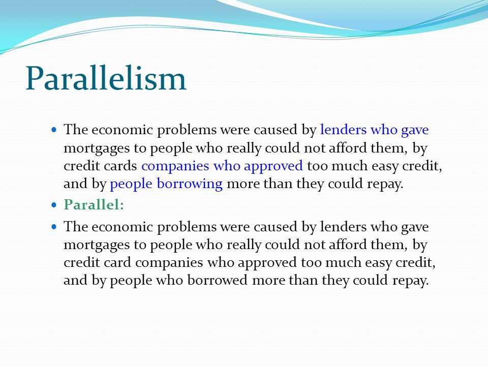Parallelism The economic problems were caused by lenders who gave mortgages to people who really could not afford them, by credit cards companies who approved too much easy credit, and by people borrowing more than they could repay.