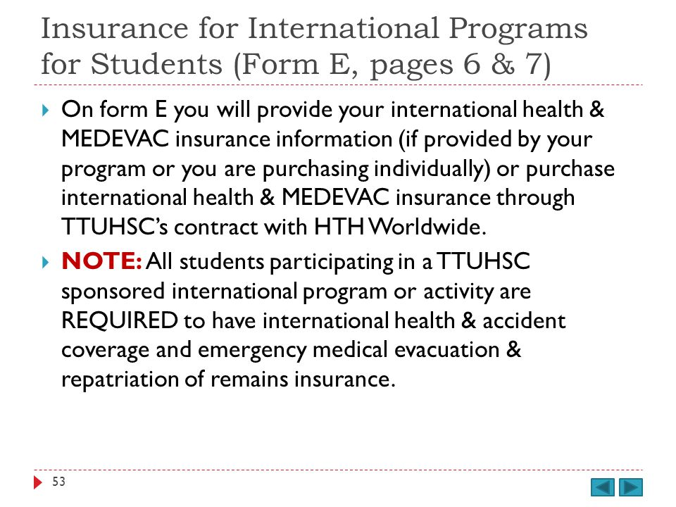 Insurance for International Programs for Students (Form E, pages 6 & 7) On form E you will provide your international health & MEDEVAC insurance information (if provided by your program or you are purchasing individually) or purchase international health & MEDEVAC insurance through TTUHSCs contract with HTH Worldwide.