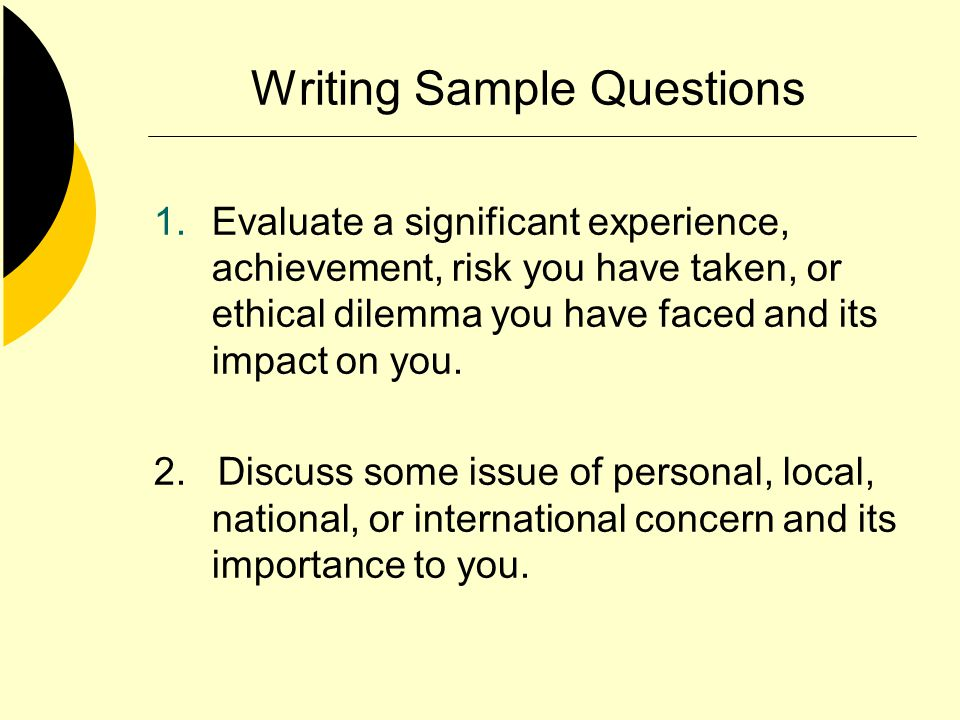 Writing Sample Questions 1.Evaluate a significant experience, achievement, risk you have taken, or ethical dilemma you have faced and its impact on yo