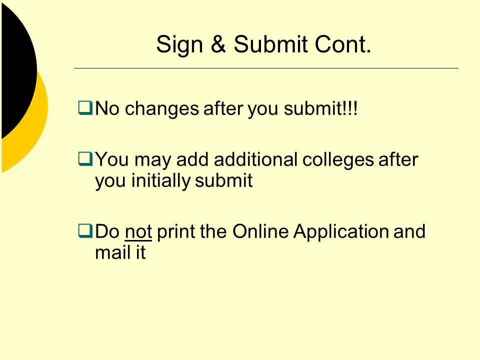 Sign & Submit Cont. No changes after you submit!!! You may add additional colleges after you initially submit Do not print the Online Application and