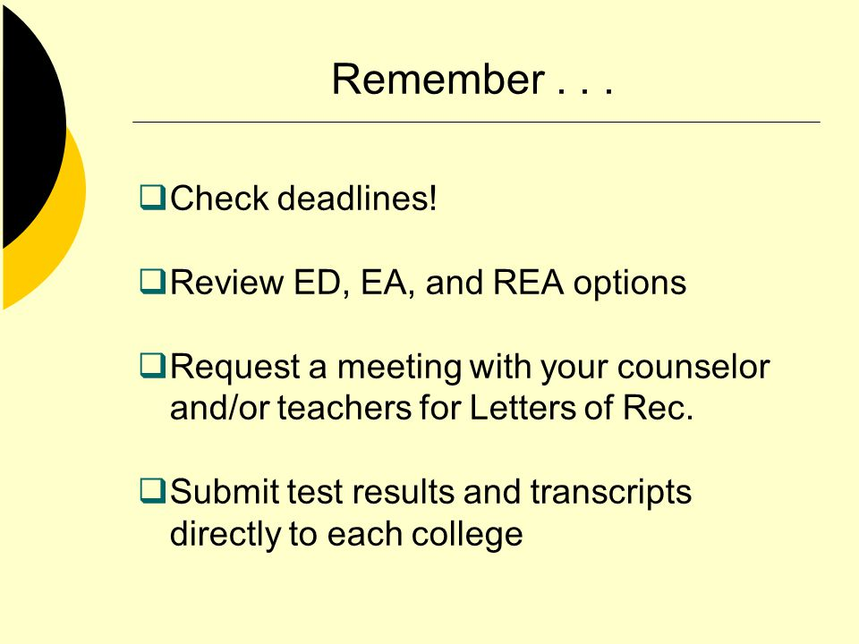 Remember... Check deadlines! Review ED, EA, and REA options Request a meeting with your counselor and/or teachers for Letters of Rec. Submit test resu