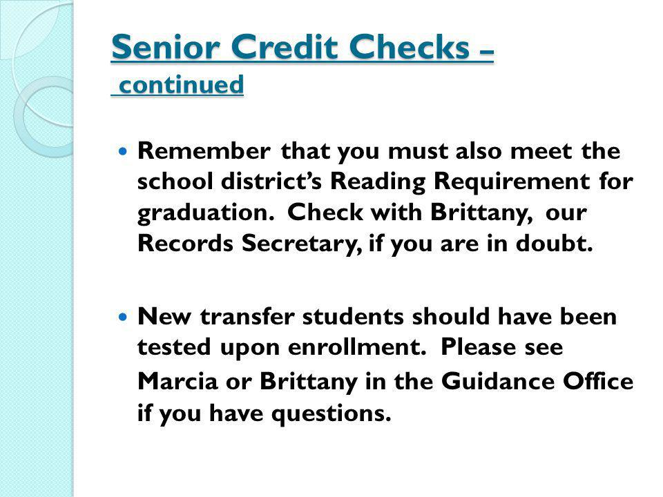 Senior Credit Checks – continued Remember that you must also meet the school districts Reading Requirement for graduation. Check with Brittany, our Re