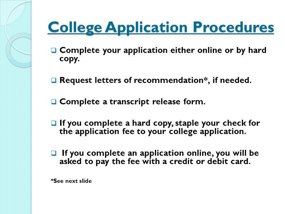 College Application Procedures Complete your application either online or by hard copy. Request letters of recommendation*, if needed. Complete a tran