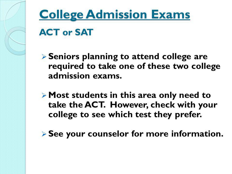 College Admission Exams ACT or SAT Seniors planning to attend college are required to take one of these two college admission exams. Most students in