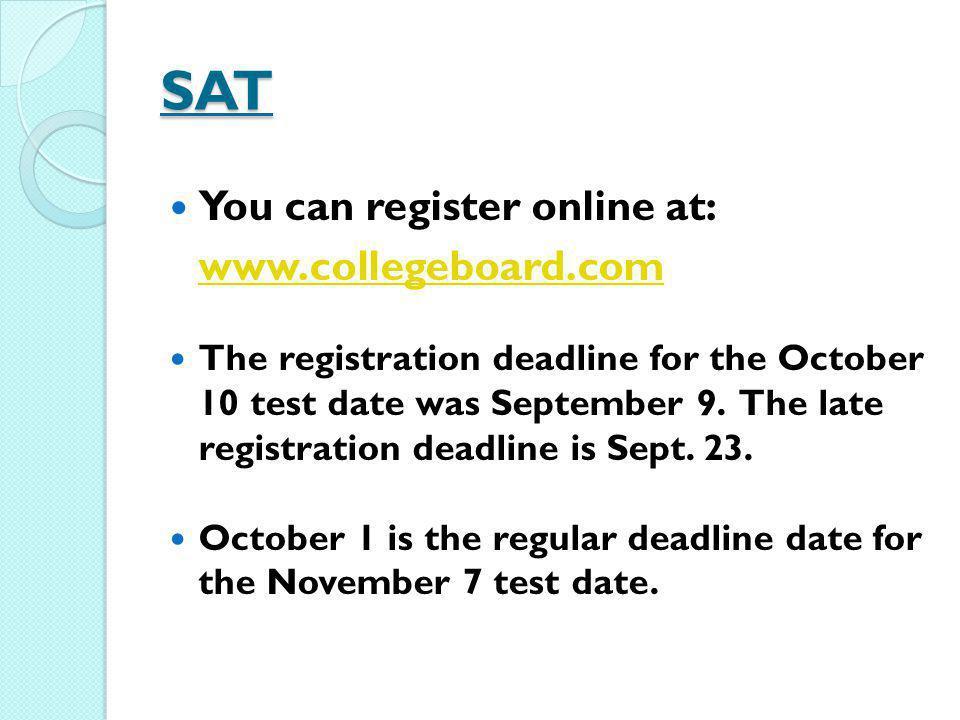 SAT You can register online at: www.collegeboard.com The registration deadline for the October 10 test date was September 9. The late registration dea