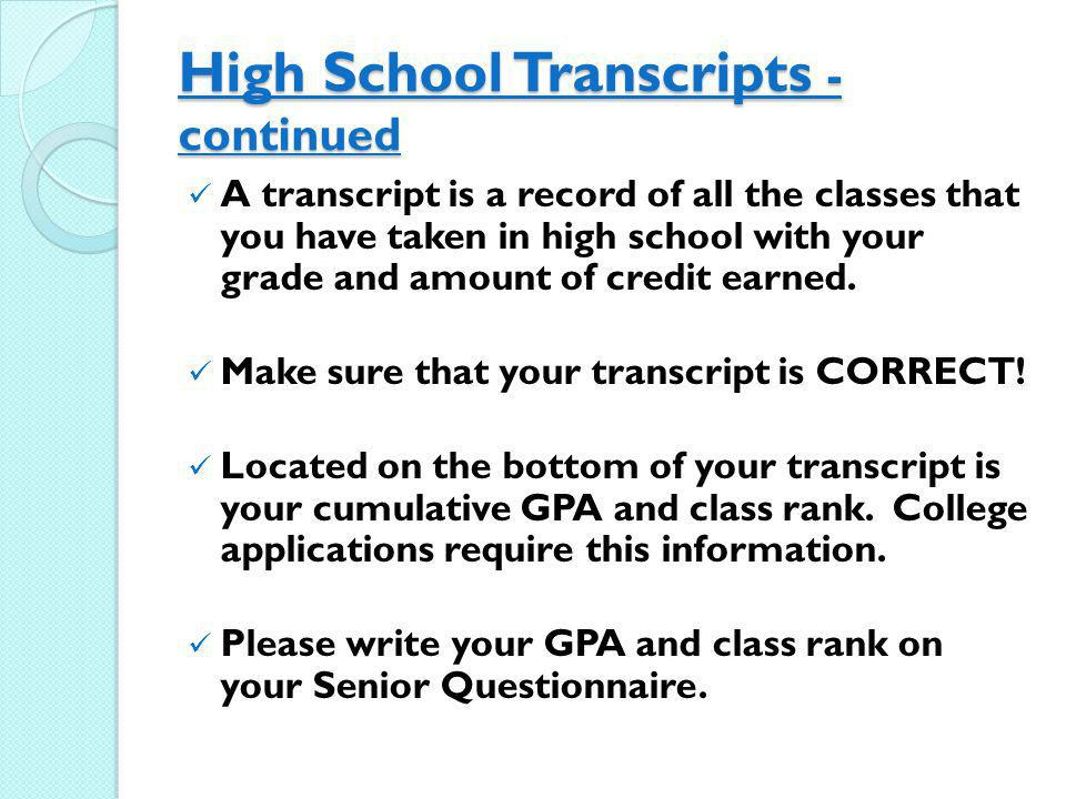 High School Transcripts - continued A transcript is a record of all the classes that you have taken in high school with your grade and amount of credi