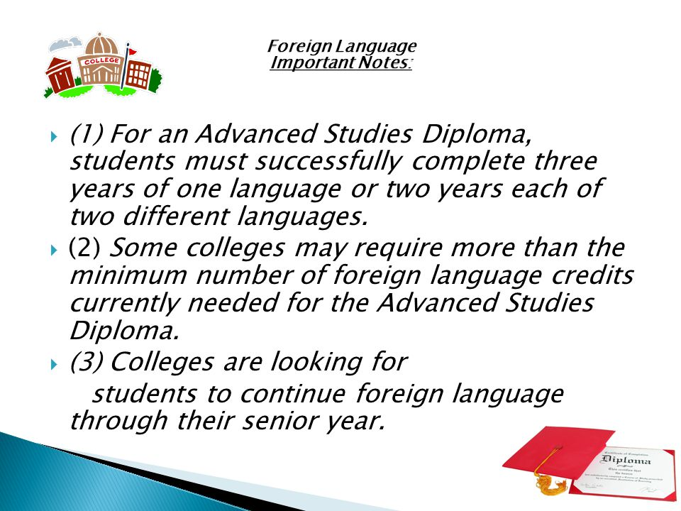 Foreign Language Important Notes: (1) For an Advanced Studies Diploma, students must successfully complete three years of one language or two years each of two different languages.