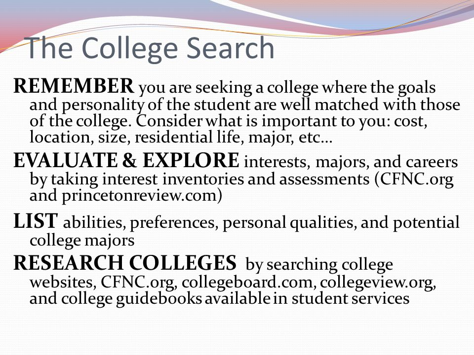 The College Search REMEMBER you are seeking a college where the goals and personality of the student are well matched with those of the college. Consi