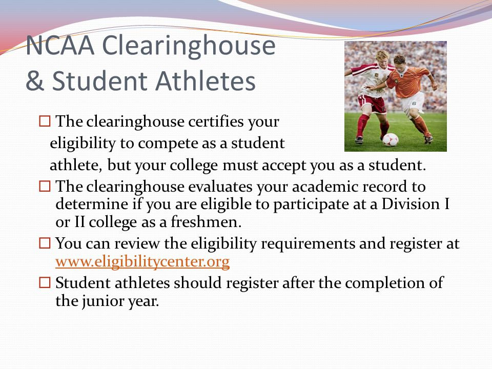 NCAA Clearinghouse & Student Athletes The clearinghouse certifies your eligibility to compete as a student athlete, but your college must accept you a