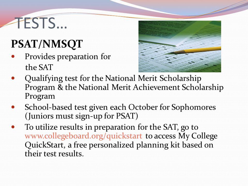 TESTS… PSAT/NMSQT Provides preparation for the SAT Qualifying test for the National Merit Scholarship Program & the National Merit Achievement Scholar