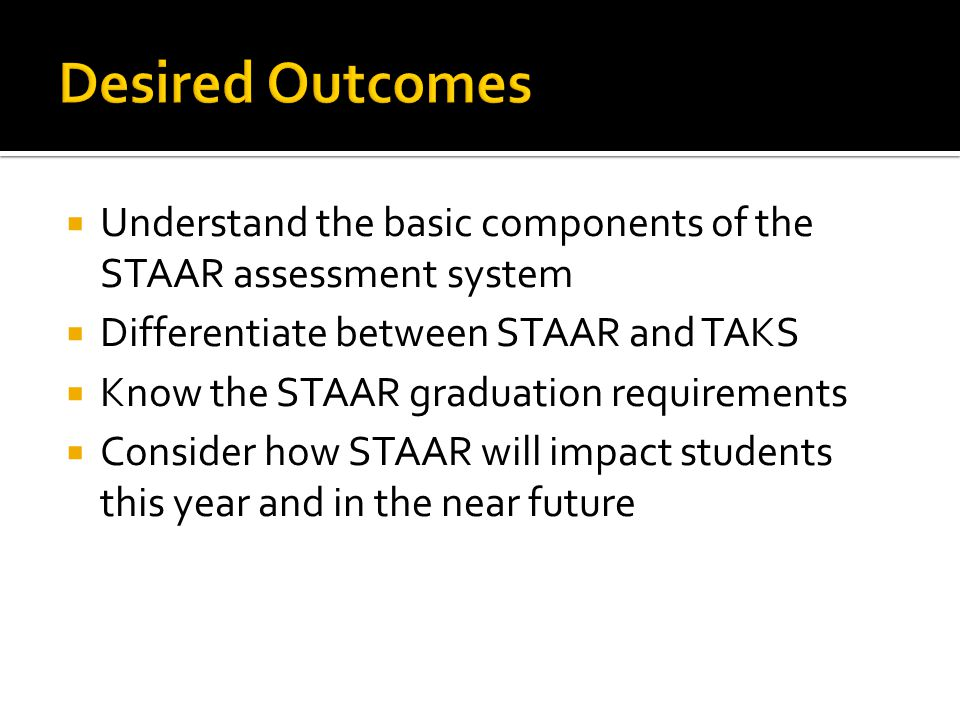 Understand the basic components of the STAAR assessment system Differentiate between STAAR and TAKS Know the STAAR graduation requirements Consider ho