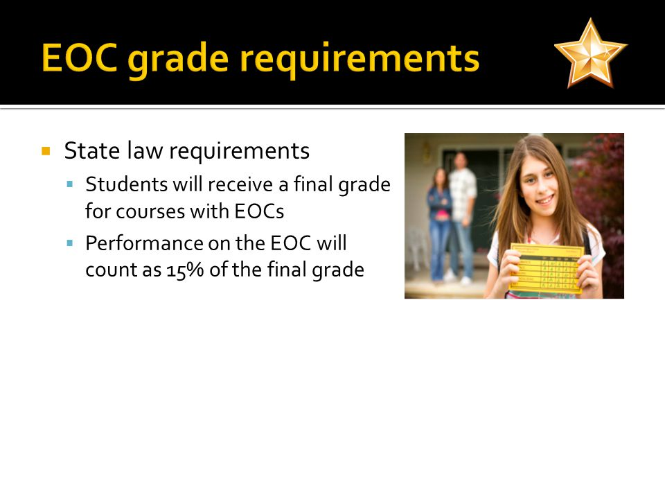State law requirements Students will receive a final grade for courses with EOCs Performance on the EOC will count as 15% of the final grade
