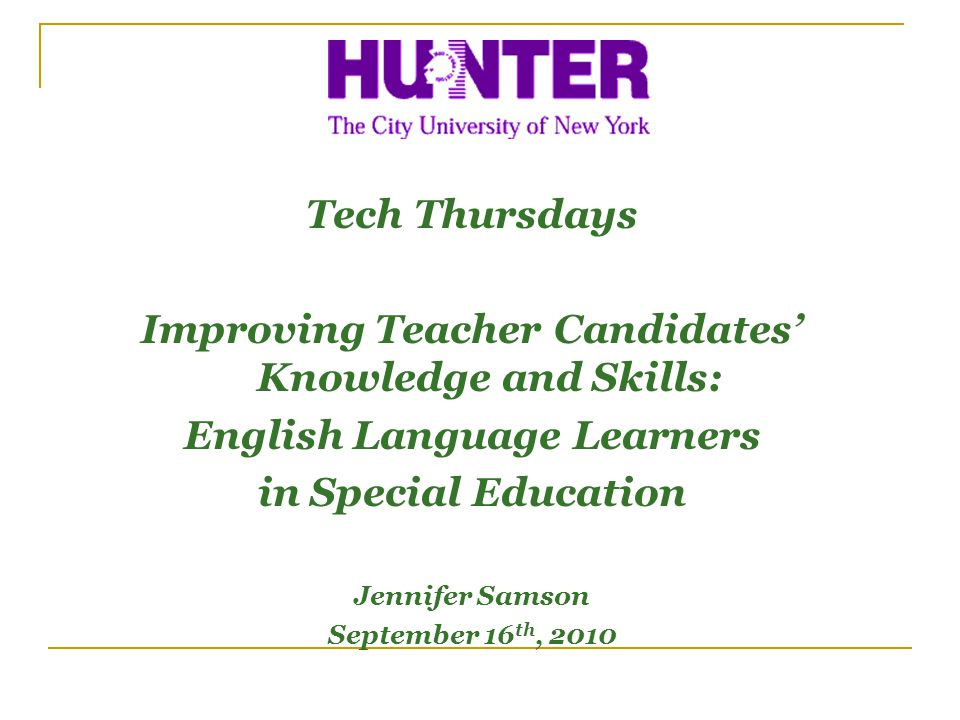 Tech Thursdays Improving Teacher Candidates Knowledge and Skills: English Language Learners in Special Education Jennifer Samson September 16 th, 2010