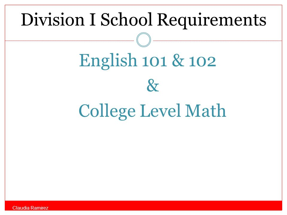 Division I School Requirements English 101 & 102 & College Level Math Claudia Ramirez