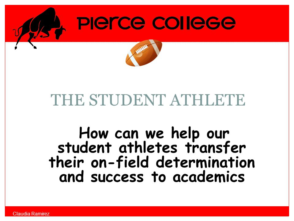 THE STUDENT ATHLETE How can we help our student athletes transfer their on-field determination and success to academics Claudia Ramirez