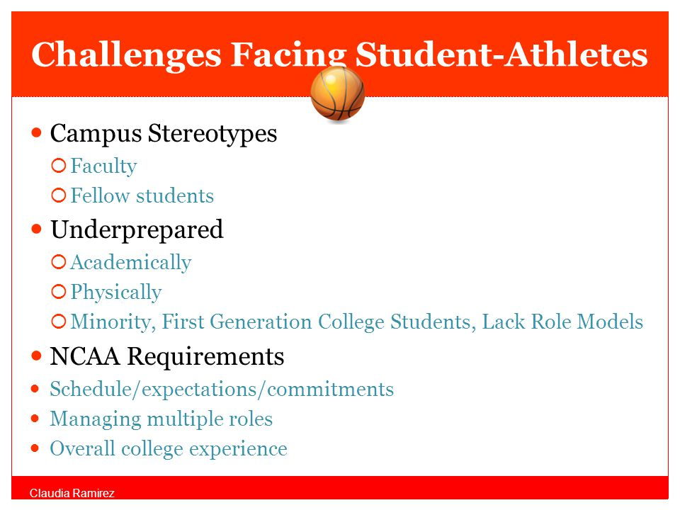 Challenges Facing Student-Athletes Campus Stereotypes Faculty Fellow students Underprepared Academically Physically Minority, First Generation College Students, Lack Role Models NCAA Requirements Schedule/expectations/commitments Managing multiple roles Overall college experience Claudia Ramirez