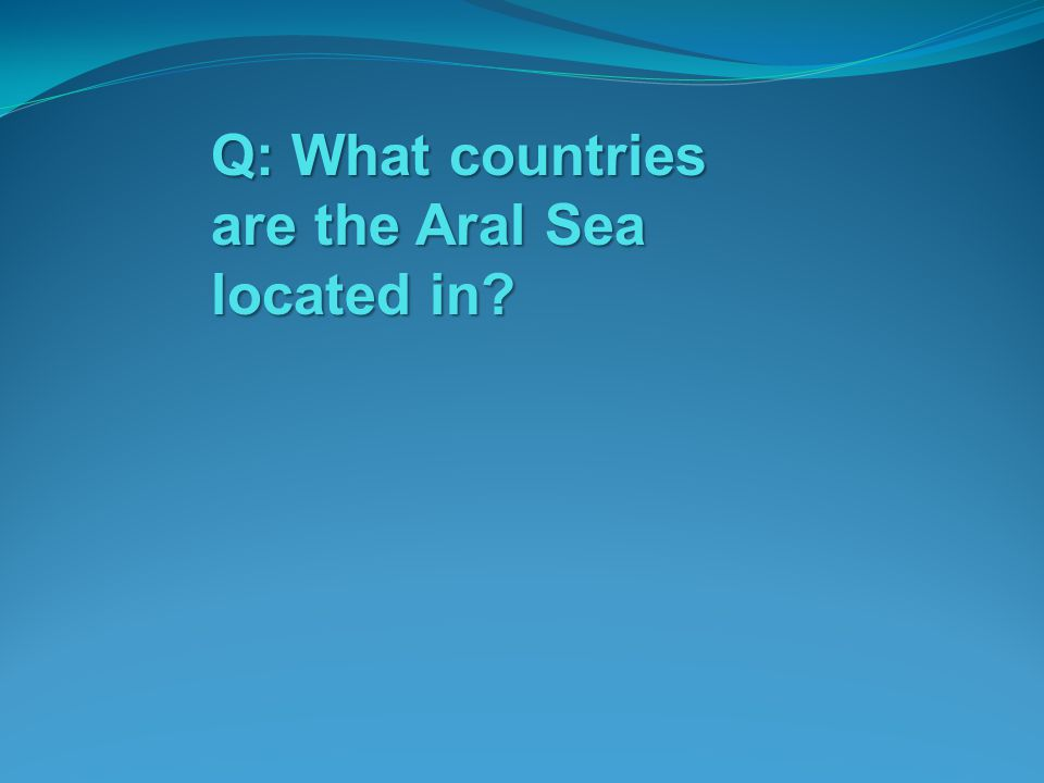 Q: What countries are the Aral Sea located in?