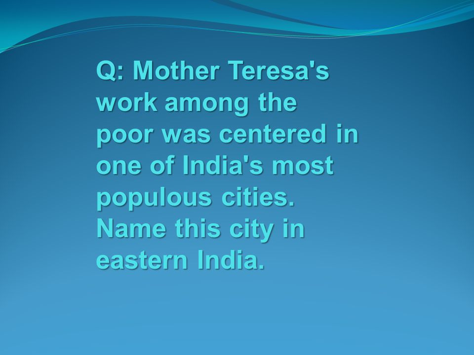 Q: Mother Teresa's work among the poor was centered in one of India's most populous cities. Name this city in eastern India.