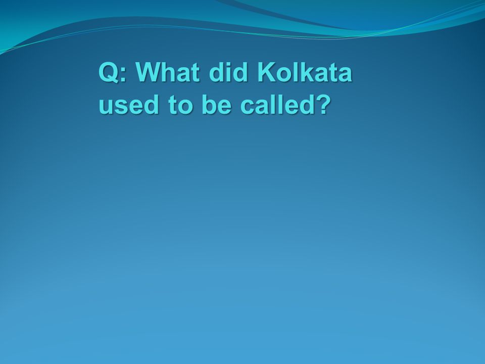 Q: What did Kolkata used to be called?