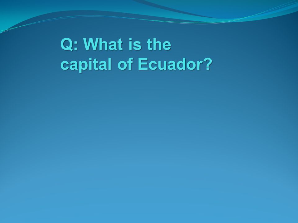 Q: What is the capital of Ecuador?