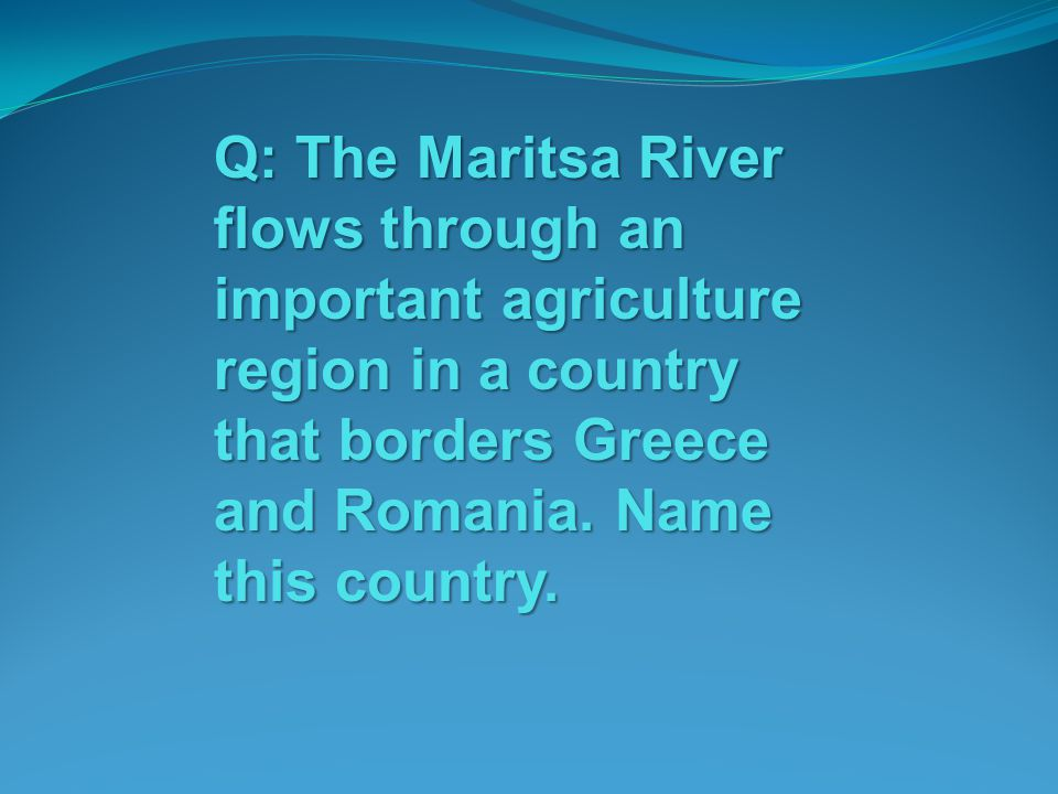 Q: The Maritsa River flows through an important agriculture region in a country that borders Greece and Romania. Name this country.