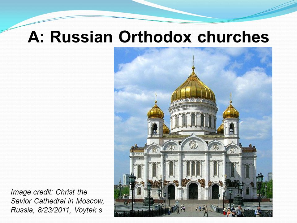 A: Russian Orthodox churches Image credit: Christ the Savior Cathedral in Moscow, Russia, 8/23/2011, Voytek s