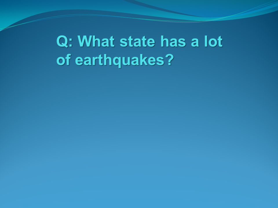 Q: What state has a lot of earthquakes?