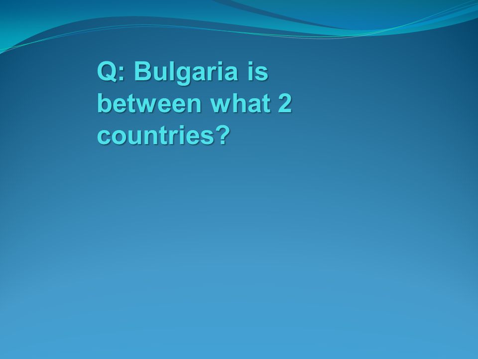 Q: Bulgaria is between what 2 countries?