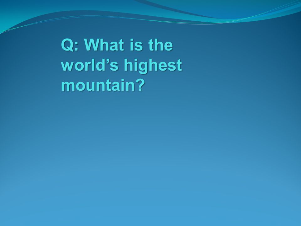 Q: What is the worlds highest mountain?