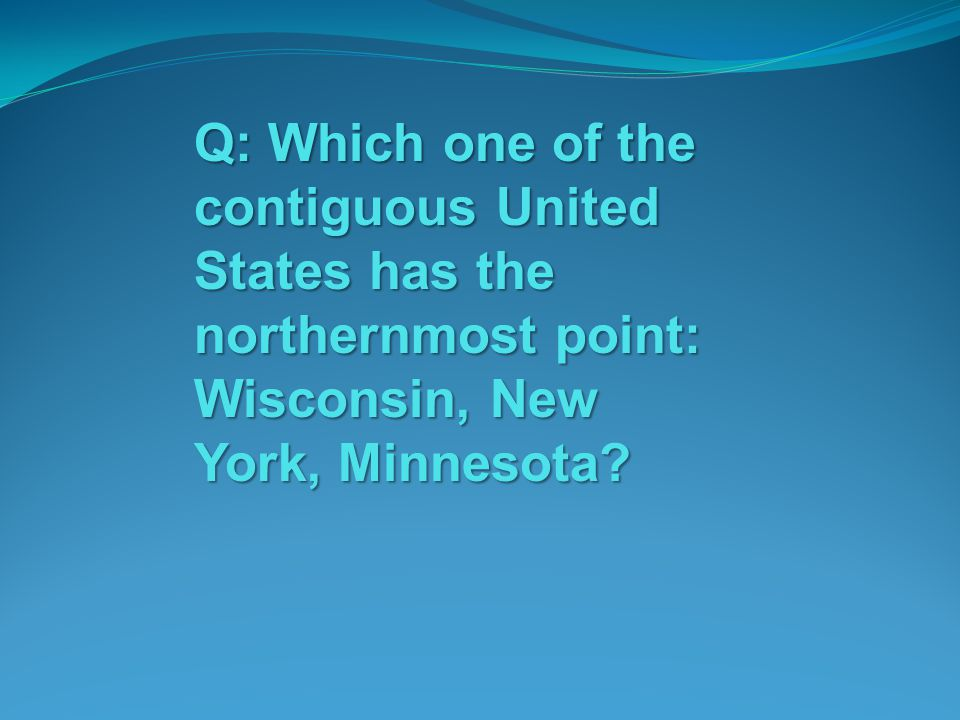 Q: Which one of the contiguous United States has the northernmost point: Wisconsin, New York, Minnesota?