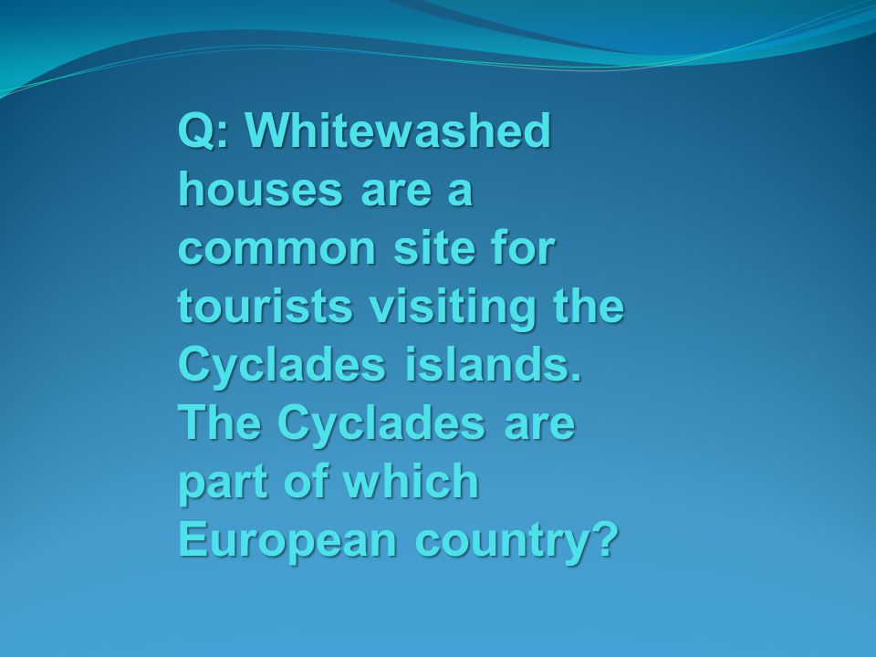 Q: Whitewashed houses are a common site for tourists visiting the Cyclades islands. The Cyclades are part of which European country?