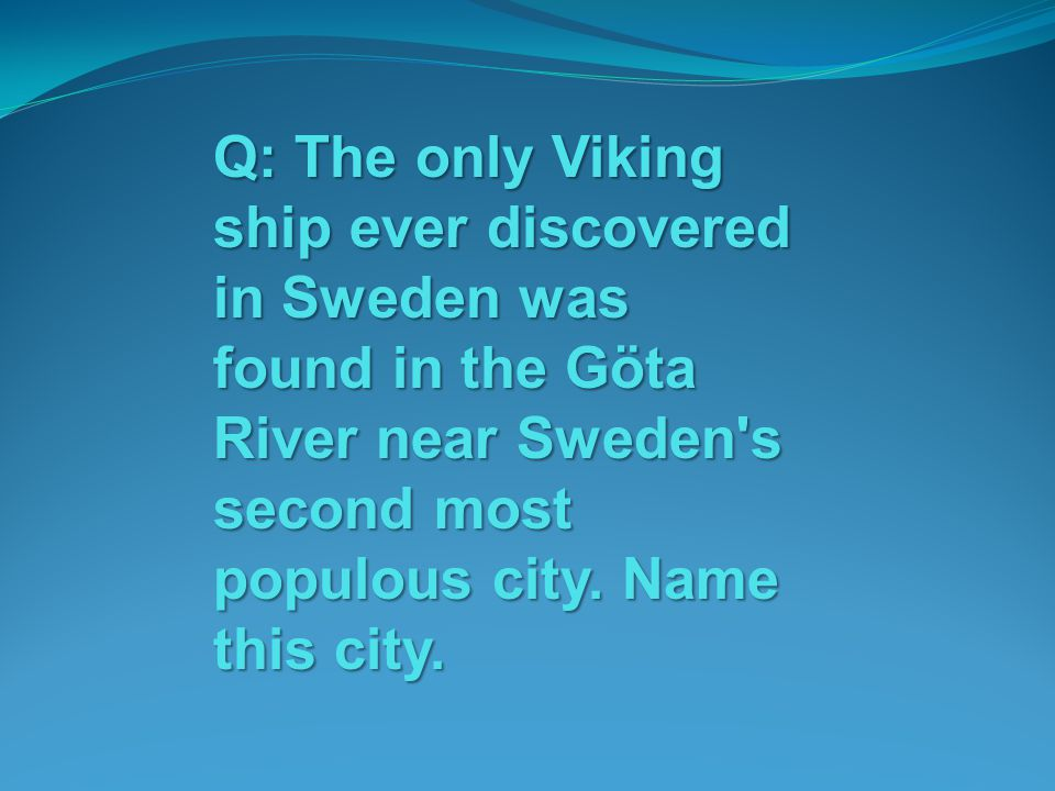 Q: The only Viking ship ever discovered in Sweden was found in the Göta River near Sweden's second most populous city. Name this city.