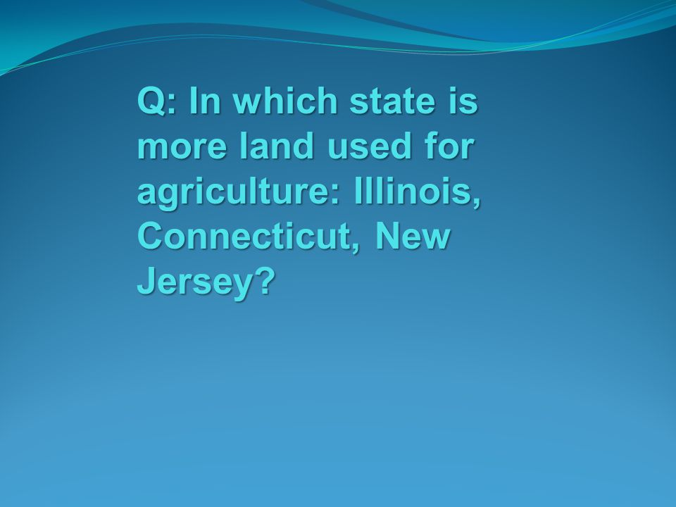 Q: In which state is more land used for agriculture: Illinois, Connecticut, New Jersey?