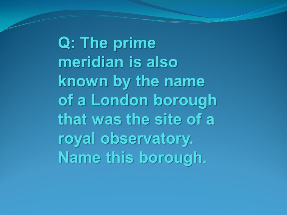 Q: The prime meridian is also known by the name of a London borough that was the site of a royal observatory. Name this borough.