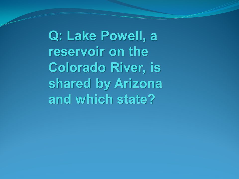 Q: Lake Powell, a reservoir on the Colorado River, is shared by Arizona and which state?