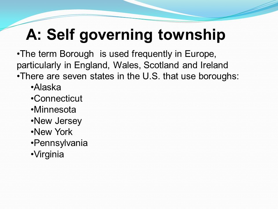 A: Self governing township The term Borough is used frequently in Europe, particularly in England, Wales, Scotland and Ireland There are seven states