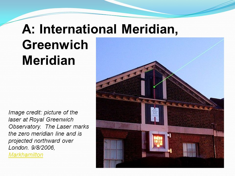 A: International Meridian, Greenwich Meridian Image credit: picture of the laser at Royal Greenwich Observatory. The Laser marks the zero meridian lin