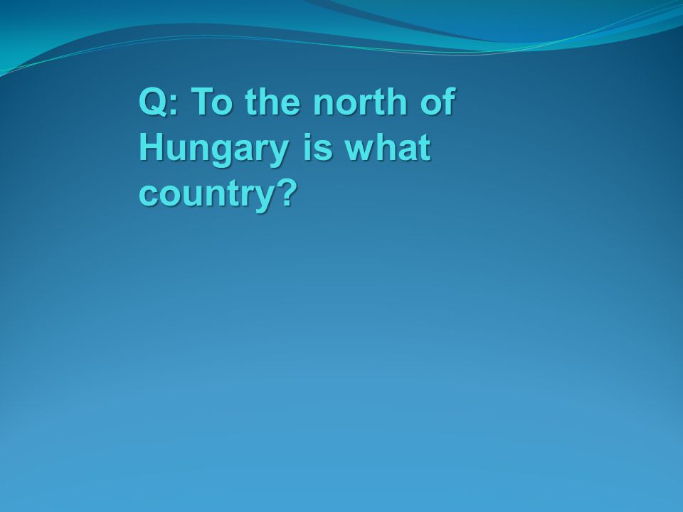 Q: To the north of Hungary is what country?