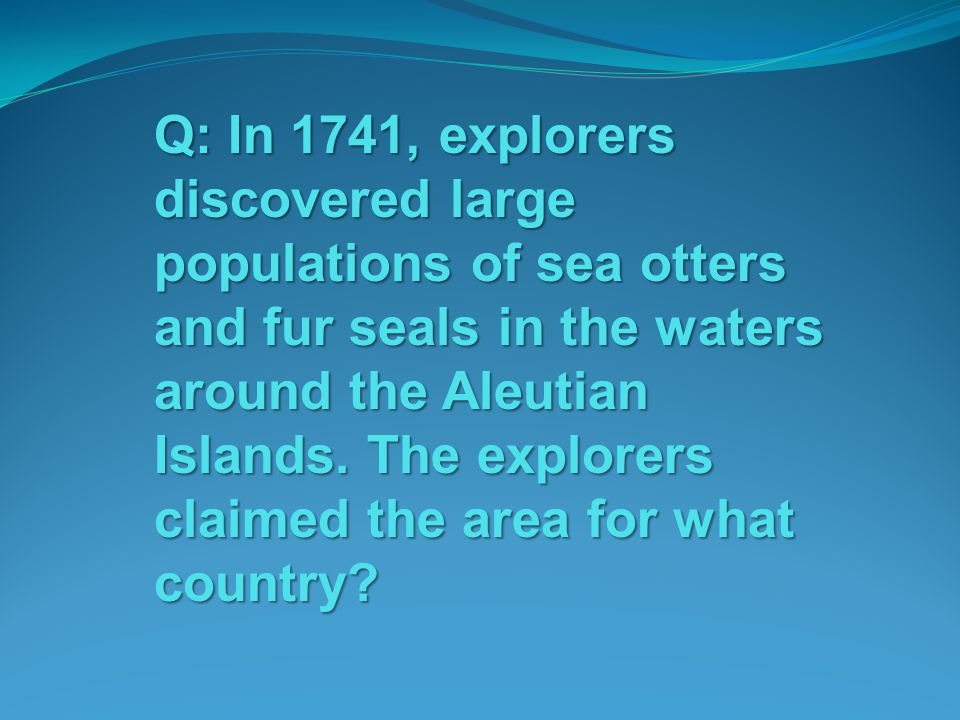 Q: In 1741, explorers discovered large populations of sea otters and fur seals in the waters around the Aleutian Islands. The explorers claimed the ar