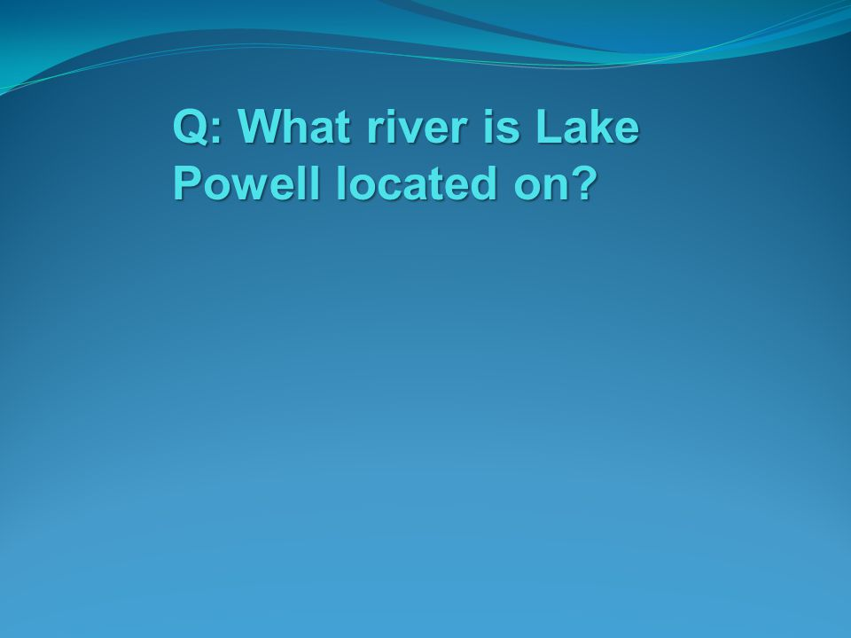 Q: What river is Lake Powell located on?