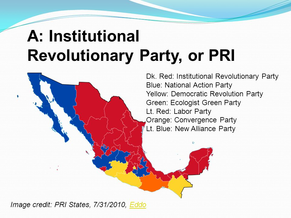 A: Institutional Revolutionary Party, or PRI Dk. Red: Institutional Revolutionary Party Blue: National Action Party Yellow: Democratic Revolution Part