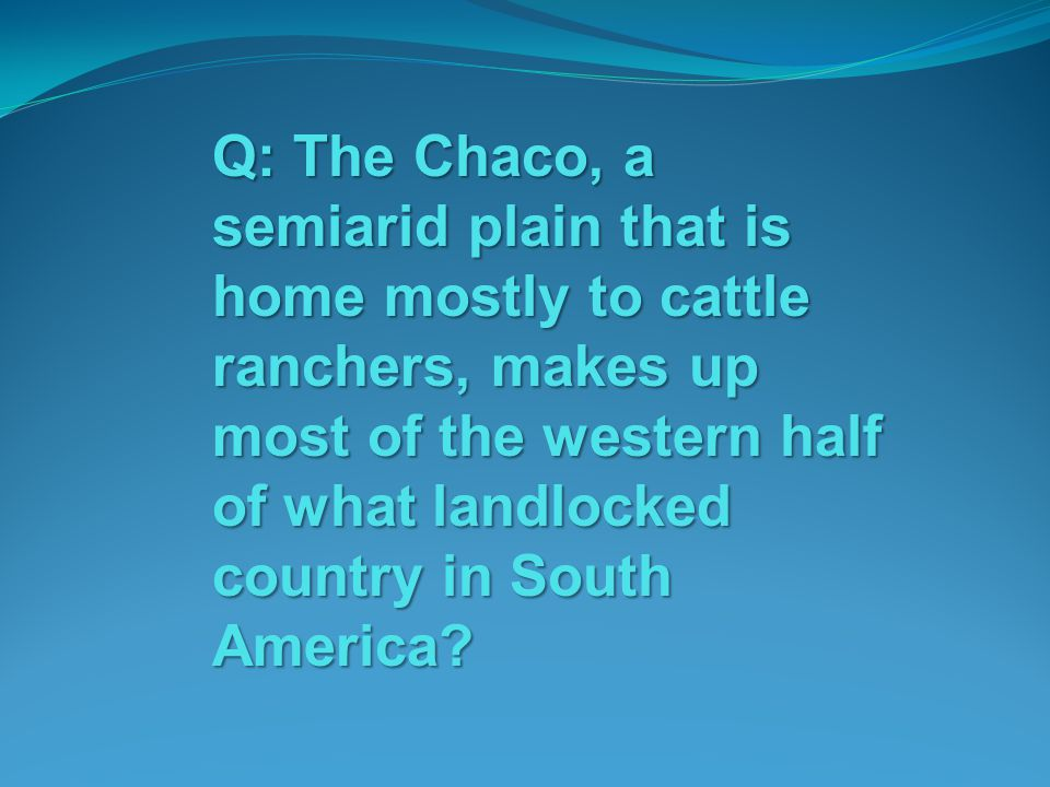 Q: The Chaco, a semiarid plain that is home mostly to cattle ranchers, makes up most of the western half of what landlocked country in South America?