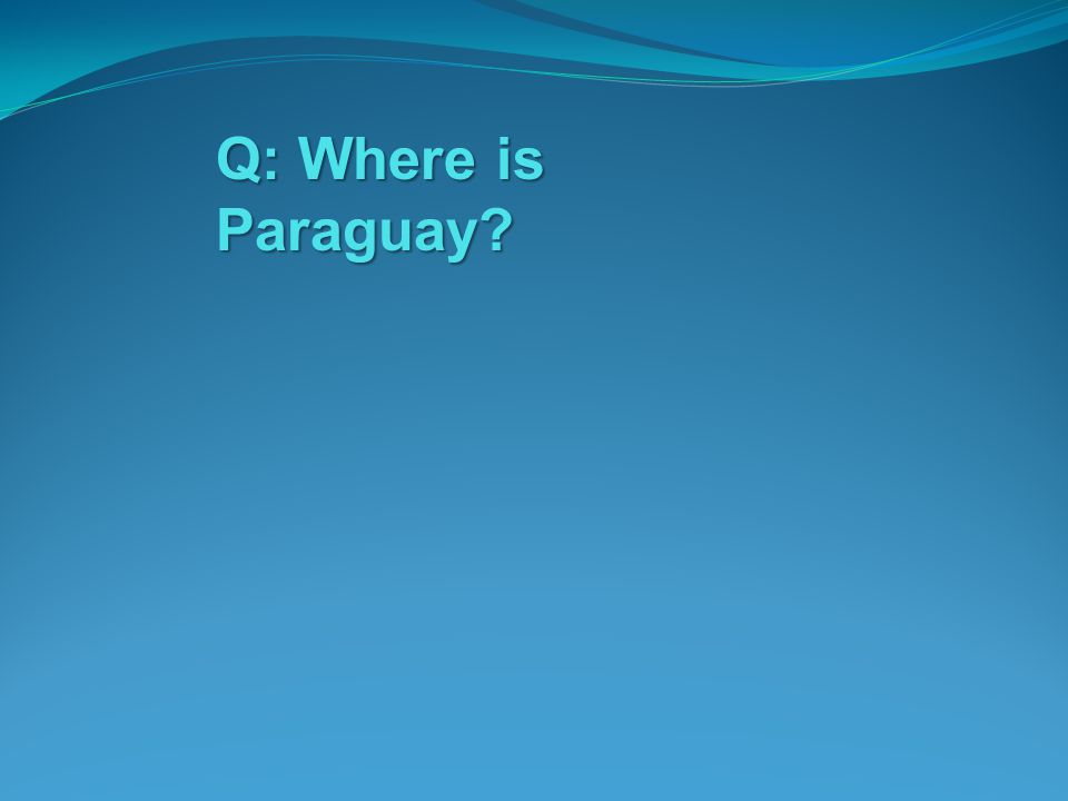 Q: Where is Paraguay?