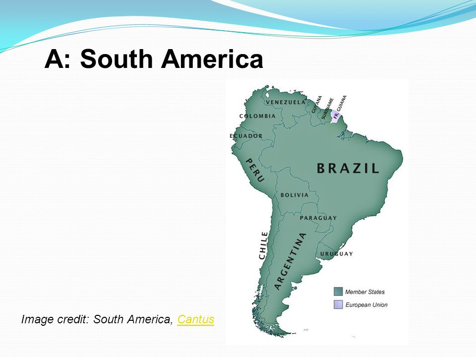 A: South America Image credit: South America, CantusCantus