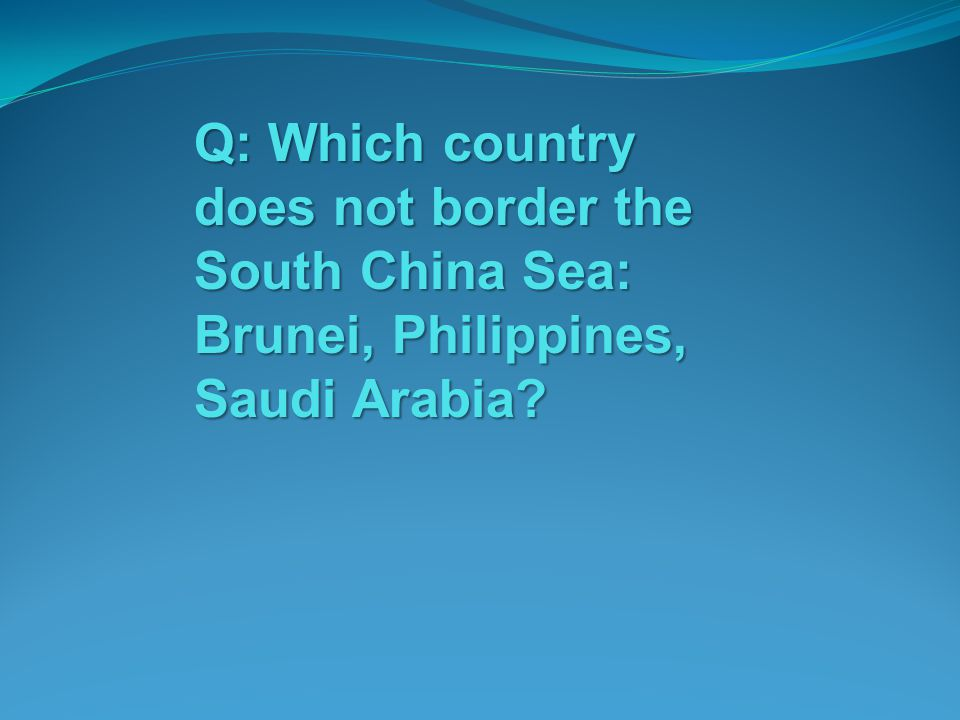 Q: Which country does not border the South China Sea: Brunei, Philippines, Saudi Arabia?